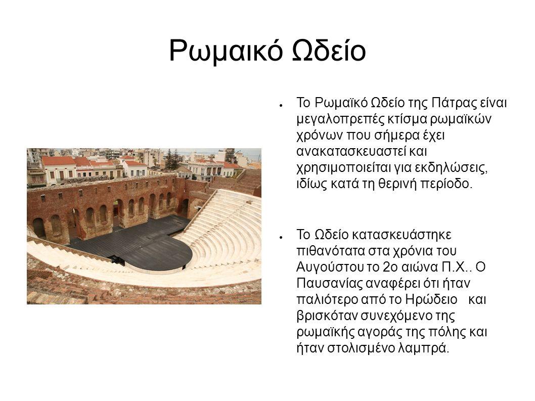 Ρωμαικό Ωδείο ● Το Ρωμαϊκό Ωδείο της Πάτρας είναι μεγαλοπρεπές κτίσμα ρωμαϊκών χρόνων που σήμερα έχει ανακατασκευαστεί και χρησιμοποιείται για εκδηλώσεις, ιδίως κατά τη θερινή περίοδο.