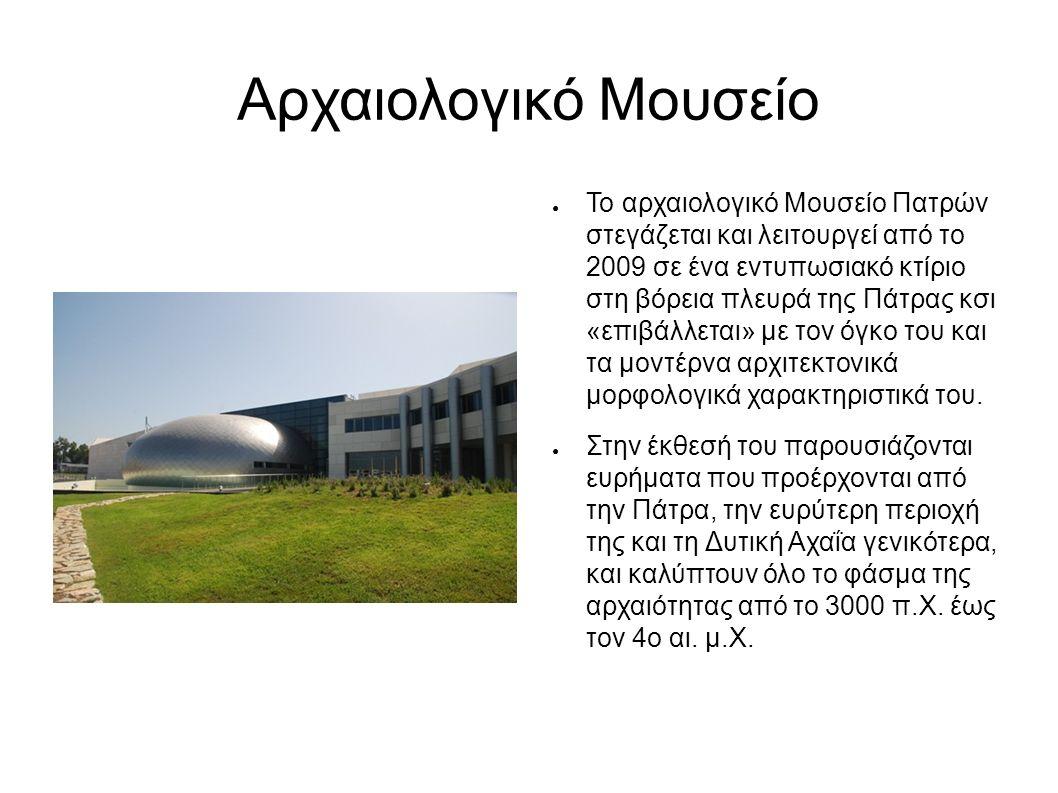 Αρχαιολογικό Μουσείο ● Το αρχαιολογικό Μουσείο Πατρών στεγάζεται και λειτουργεί από το 2009 σε ένα εντυπωσιακό κτίριο στη βόρεια πλευρά της Πάτρας κσι «επιβάλλεται» με τον όγκο του και τα μοντέρνα αρχιτεκτονικά μορφολογικά χαρακτηριστικά του.