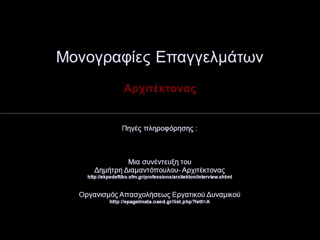 Μονογραφίες Επαγγελμάτων Αρχιτέκτονας Πηγές πληροφόρησης : Μια συνέντευξη του Δημήτρη Διαμαντόπουλου- Αρχιτέκτονας http://ekpedeftiko.sfm.gr/professions/arxitekton/interview.shtml Οργανισμός Απασχολήσεως Εργατικού Δυναμικού http://epagelmata.oaed.gr/list.php lett=A