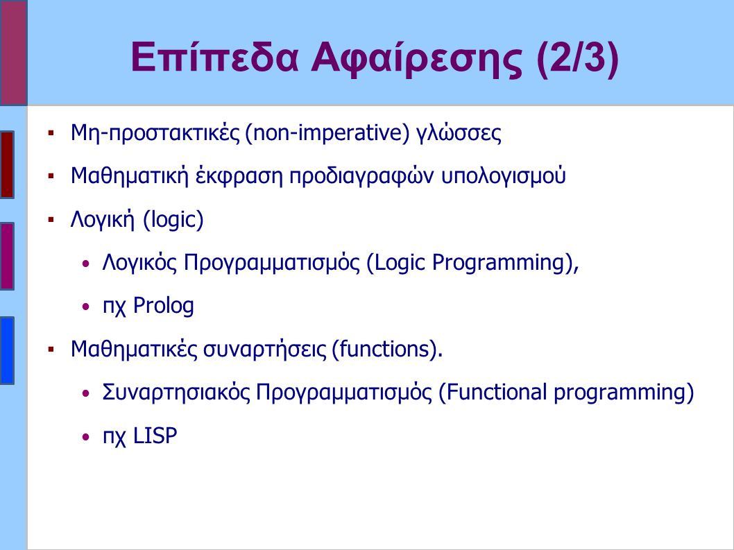 Επίπεδα Αφαίρεσης (2/3) ▪Μη-προστακτικές (non-imperative) γλώσσες ▪Μαθηματική έκφραση προδιαγραφών υπολογισμού ▪Λογική (logic) Λογικός Προγραμματισμός (Logic Programming), πχ Prolog ▪Μαθηματικές συναρτήσεις (functions).