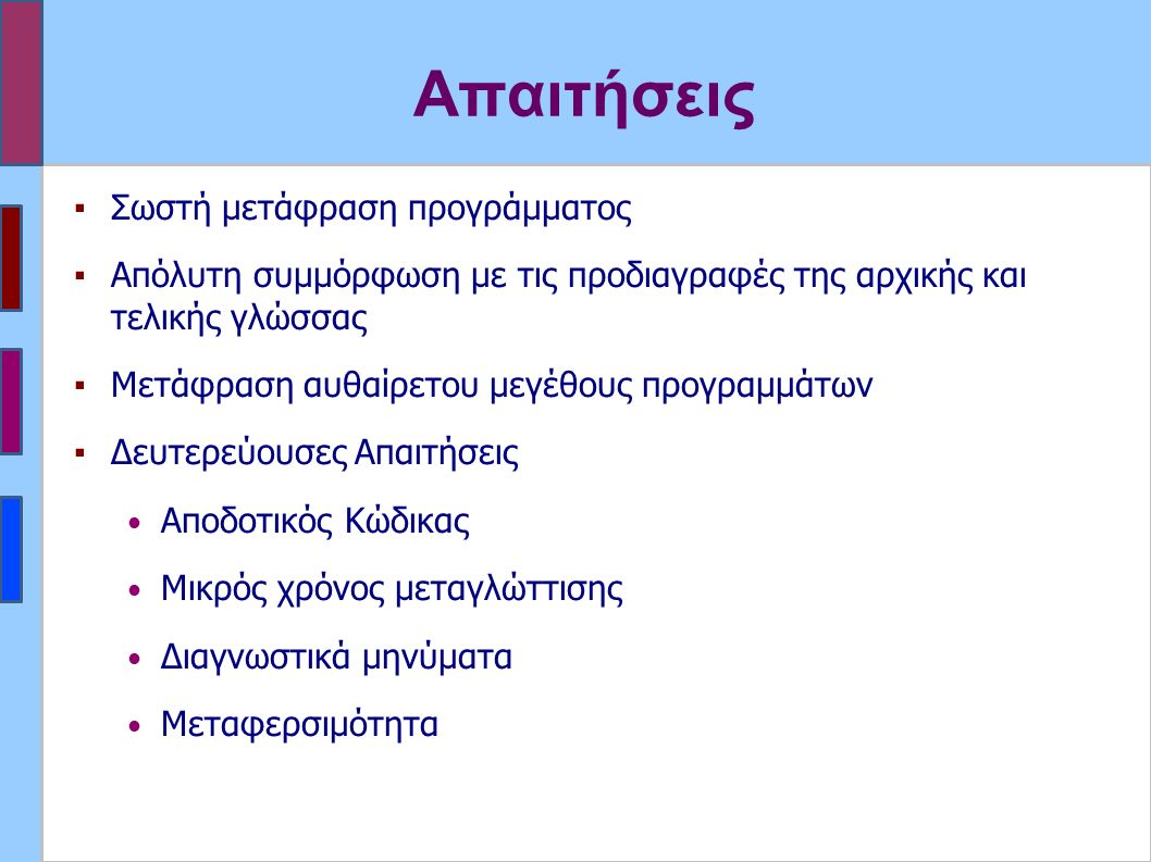 Απαιτήσεις ▪Σωστή μετάφραση προγράμματος ▪Απόλυτη συμμόρφωση με τις προδιαγραφές της αρχικής και τελικής γλώσσας ▪Μετάφραση αυθαίρετου μεγέθους προγραμμάτων ▪Δευτερεύουσες Απαιτήσεις Αποδοτικός Κώδικας Μικρός χρόνος μεταγλώττισης Διαγνωστικά μηνύματα Μεταφερσιμότητα