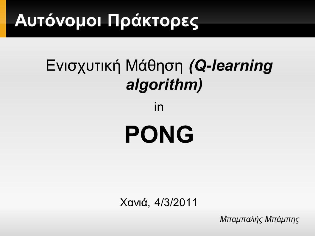 Αυτόνομοι Πράκτορες Ενισχυτική Μάθηση (Q-learning algorithm) in PONG Χανιά, 4/3/2011 Μπαμπαλής Μπάμπης