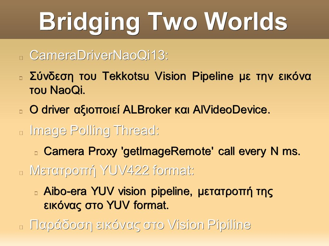 Bridging Two Worlds CameraDriverNaoQi13: Σύνδεση του Tekkotsu Vision Pipeline με την εικόνα του NaoQi. O driver αξιοποιεί ALBroker και AlVideoDevice.