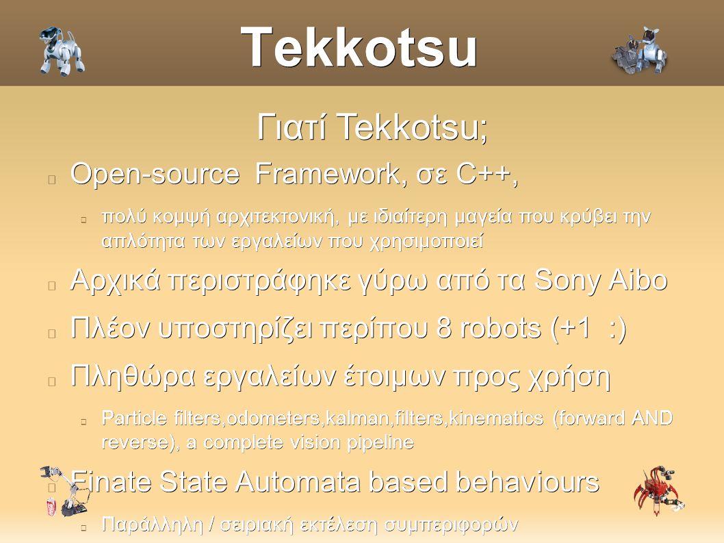 Tekkotsu Open-source Framework, σε C++, πολύ κομψή αρχιτεκτονική, με ιδιαίτερη μαγεία που κρύβει την απλότητα των εργαλείων που χρησιμοποιεί Αρχικά περιστράφηκε γύρω από τα Sony Aibo Πλέον υποστηρίζει περίπου 8 robots (+1 :) Πληθώρα εργαλείων έτοιμων προς χρήση Particle filters,odometers,kalman,filters,kinematics (forward AND reverse), a complete vision pipeline Finate State Automata based behaviours Παράλληλη / σειριακή εκτέλεση συμπεριφορών Γιατί Tekkotsu;