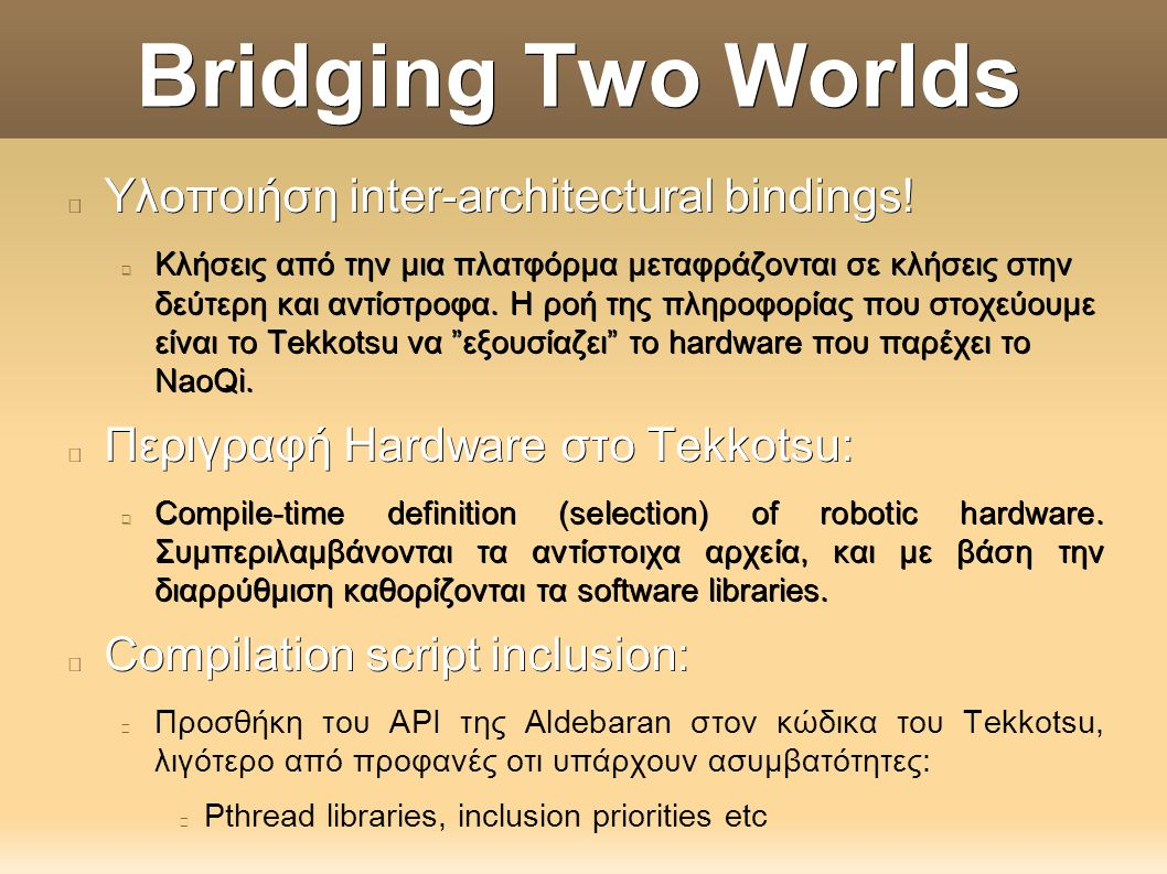 Bridging Two Worlds Υλοποιήση DeviceDrivers: Στην γλώσσα του Tekkotsu, τα DeviceDrivers συσχετίζονται με: MotionHooks: δουλεία τους να μεταφέρουν πληροφορία από το Tekkotsu προς τον έξω κόσμο.