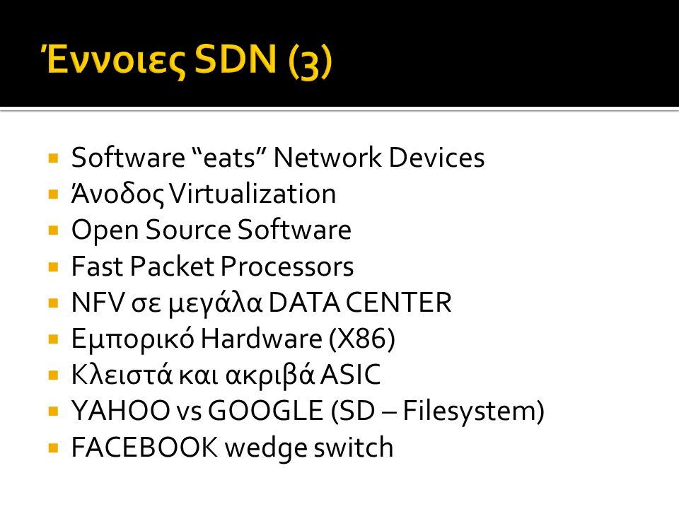  Software eats Network Devices  Άνοδος Virtualization  Open Source Software  Fast Packet Processors  NFV σε μεγάλα DATA CENTER  Εμπορικό Hardware (X86)  Κλειστά και ακριβά ASIC  YAHOO vs GOOGLE (SD – Filesystem)  FACEBOOK wedge switch