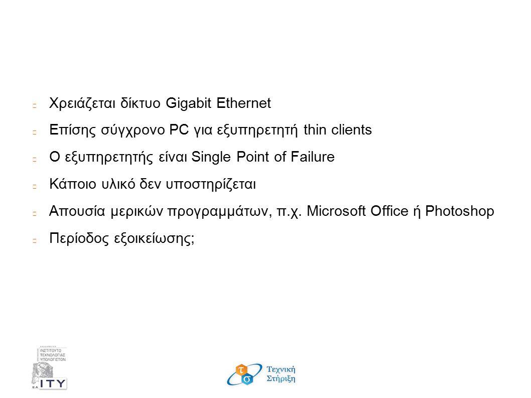 Μειονεκτήματα; Χρειάζεται δίκτυο Gigabit Ethernet Επίσης σύγχρονο PC για εξυπηρετητή thin clients Ο εξυπηρετητής είναι Single Point of Failure Κάποιο υλικό δεν υποστηρίζεται Απουσία μερικών προγραμμάτων, π.χ.
