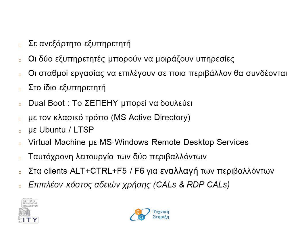 Περιβάλλον MS-Windows; Σε ανεξάρτητο εξυπηρετητή Οι δύο εξυπηρετητές μπορούν να μοιράζουν υπηρεσίες Οι σταθμοί εργασίας να επιλέγουν σε ποιο περιβάλλον θα συνδέονται Στο ίδιο εξυπηρετητή Dual Boot : Το ΣΕΠΕΗΥ μπορεί να δουλεύει με τον κλασικό τρόπο (MS Active Directory) με Ubuntu / LTSP Virtual Machine με MS-Windows Remote Desktop Services Ταυτόχρονη λειτουργία των δύο περιβαλλόντων Στα clients ALT+CTRL+F5 / F6 για εναλλαγή των περιβαλλόντων Επιπλέον κόστος αδειών χρήσης (CALs & RDP CALs)