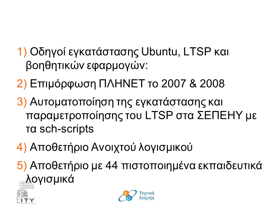 Η πρόταση της ΤΣ 1) Οδηγοί εγκατάστασης Ubuntu, LTSP και βοηθητικών εφαρμογών: 2) Επιμόρφωση ΠΛΗΝΕΤ το 2007 & 2008 3) Αυτοματοποίηση της εγκατάστασης και παραμετροποίησης του LTSP στα ΣΕΠΕΗΥ με τα sch-scripts 4) Αποθετήριο Ανοιχτού λογισμικού 5) Αποθετήριο με 44 πιστοποιημένα εκπαιδευτικά λογισμικά