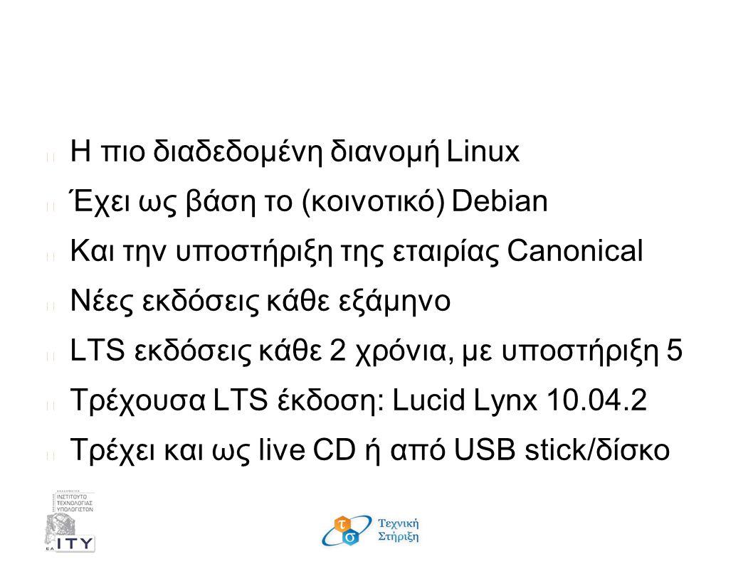 Τι είναι το Ubuntu; Η πιο διαδεδομένη διανομή Linux Έχει ως βάση το (κοινοτικό) Debian Και την υποστήριξη της εταιρίας Canonical Νέες εκδόσεις κάθε εξάμηνο LTS εκδόσεις κάθε 2 χρόνια, με υποστήριξη 5 Τρέχουσα LTS έκδοση: Lucid Lynx 10.04.2 Τρέχει και ως live CD ή από USB stick/δίσκο