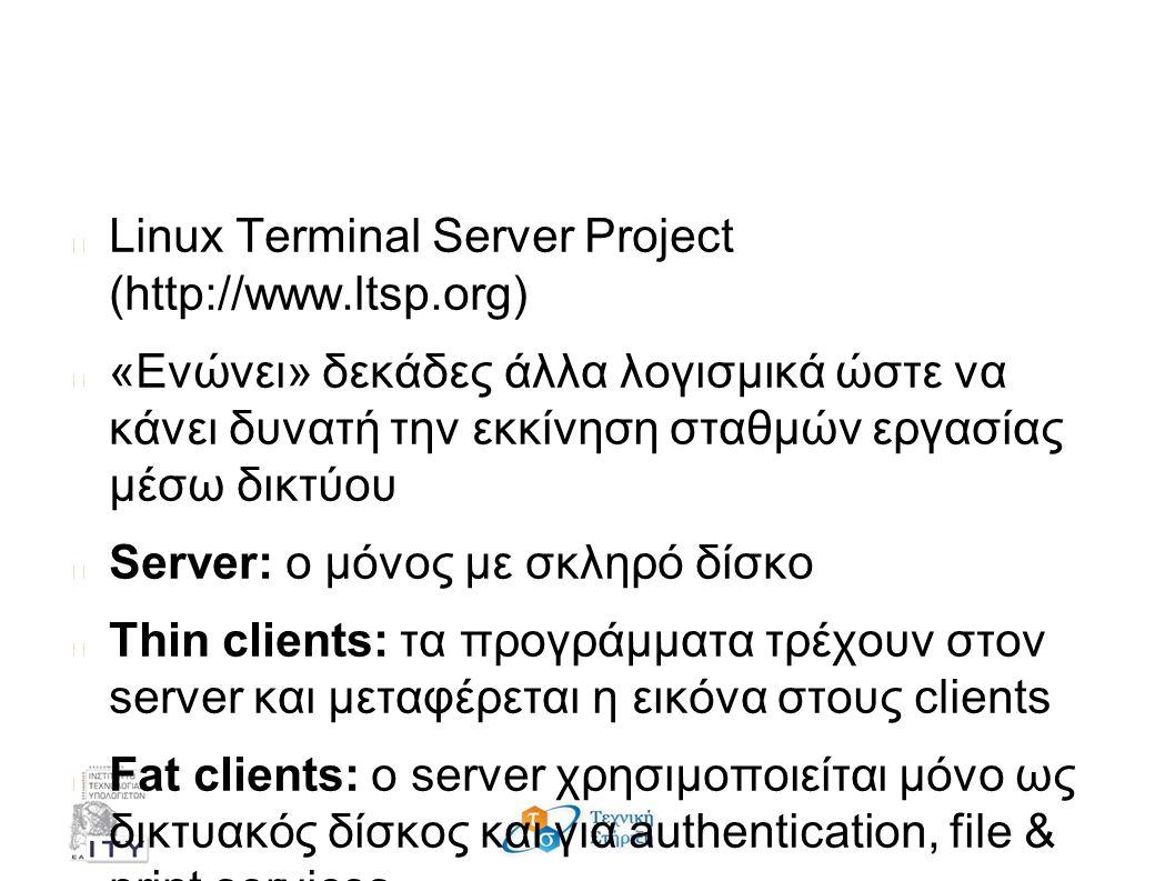 Τι είναι το LTSP; Linux Terminal Server Project (http://www.ltsp.org) «Ενώνει» δεκάδες άλλα λογισμικά ώστε να κάνει δυνατή την εκκίνηση σταθμών εργασίας μέσω δικτύου Server: ο μόνος με σκληρό δίσκο Thin clients: τα προγράμματα τρέχουν στον server και μεταφέρεται η εικόνα στους clients Fat clients: ο server χρησιμοποιείται μόνο ως δικτυακός δίσκος και για authentication, file & print services