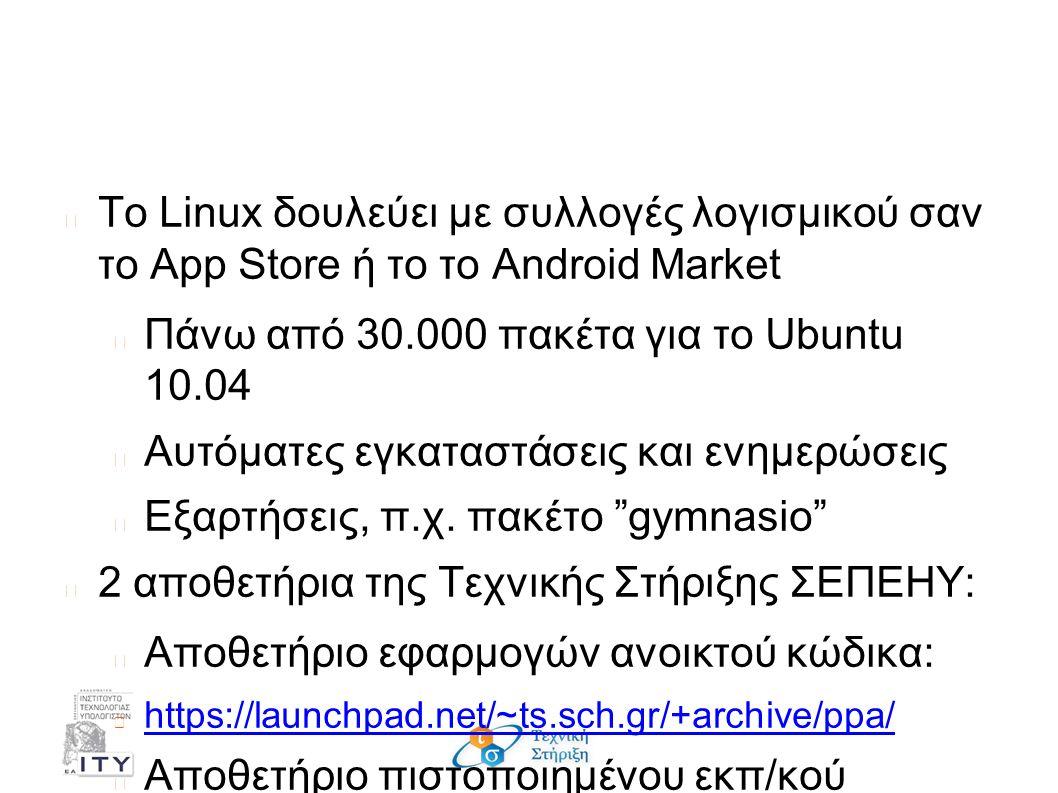 Αποθετήρια λογισμικού Το Linux δουλεύει με συλλογές λογισμικού σαν το App Store ή το το Android Market Πάνω από 30.000 πακέτα για το Ubuntu 10.04 Αυτόματες εγκαταστάσεις και ενημερώσεις Εξαρτήσεις, π.χ.