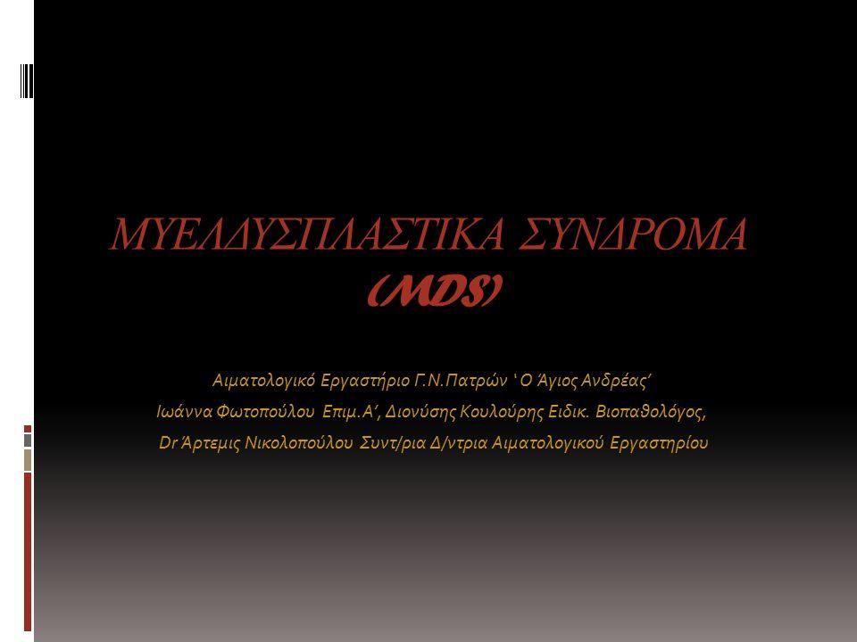  Τα μυελοδυσπλαστικά σύνδρομα αποτελούν μια ετερογενή ομάδα κλωνικών νοσημάτων του αιμοποιητικού συστήματος που χαρακτηρίζονται από: Κυτταροβριθή μυελό σε συνδυασμό με ποικίλη κυτταροπενία στην περιφέρεια – Αναιμία – Λευκοπενία – Θρομβοπενία (μεμονωμένα ή συνολικά ) Διαταραχές της ωρίμανσης στο μυελό μίας ή περισσοτέρων κυτταρικών σειρών Σοβαρή πιθανότητα μετάπτωσης σε οξεία μυελογενή λευχαιμία(AML)  Είναι αποτέλεσμα περίπλοκων αλληλοεπιδράσεων (Απόπτωση – Άνοση απάντηση – Αγγειογένεση – Μεταλλάξεις γονιδίων πχ του TP53) από : Κύτταρα του στρώματος του μυελού των οστών Παθολογικά αρχέγονα αιμοποιητικά κύτταρα