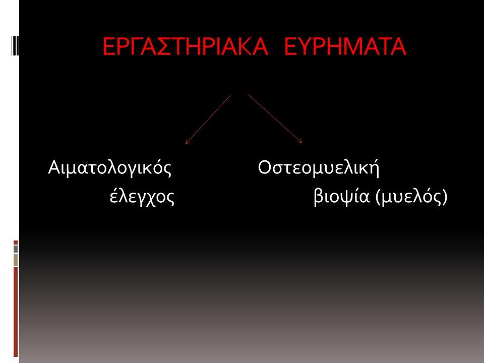 ΕΡΓΑΣΤΗΡΙΑΚΑ ΕΥΡΗΜΑΤΑ Αιματολογικός Οστεομυελική έλεγχος βιοψία (μυελός)