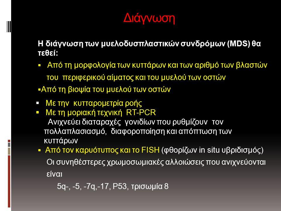 Διάγνωση Η διάγνωση των μυελοδυσπλαστικών συνδρόμων (MDS) θα τεθεί:  Από τη μορφολογία των κυττάρων και των αριθμό των βλαστών του περιφερικού αίματος και του μυελού των οστών  Από τη βιοψία του μυελού των οστών  Από τον καρυότυπος και το FISH (φθορίζων in situ υβριδισμός) Οι συνηθέστερες χρωμοσωμιακές αλλοιώσεις που ανιχνεύονται είναι 5q-, -5, -7q,-17, P53, τρισωμία 8  Με την κυτταρομετρία ροής  Με τη μοριακή τεχνική RT-PCR Ανιχνεύει διαταραχές γονιδίων που ρυθμίζουν τον πολλαπλασιασμό, διαφοροποίηση και απόπτωση των κυττάρων