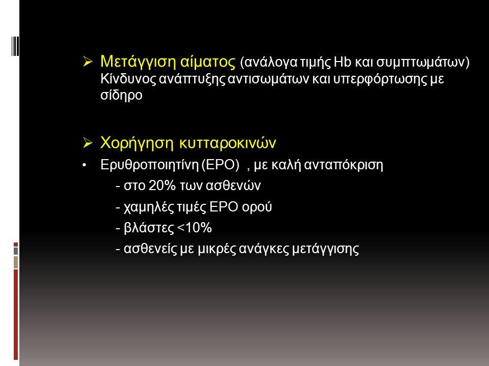  Μετάγγιση αίματος (ανάλογα τιμής Hb και συμπτωμάτων) Κίνδυνος ανάπτυξης αντισωμάτων και υπερφόρτωσης με σίδηρο  Χορήγηση κυτταροκινών Ερυθροποιητίνη (EPO), με καλή ανταπόκριση - στο 20% των ασθενών - χαμηλές τιμές EPO ορού - βλάστες <10% - ασθενείς με μικρές ανάγκες μετάγγισης