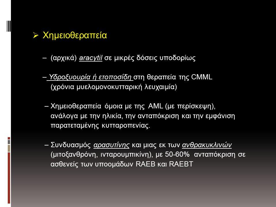  Χημειοθεραπεία – (αρχικά) aracytil σε μικρές δόσεις υποδορίως – Υδροξυουρία ή ετοποσίδη στη θεραπεία της CMML (χρόνια μυελομονοκυτταρική λευχαιμία) – Χημειοθεραπεία όμοια με της AML (με περίσκεψη), ανάλογα με την ηλικία, την ανταπόκριση και την εμφάνιση παρατεταμένης κυτταροπενίας.