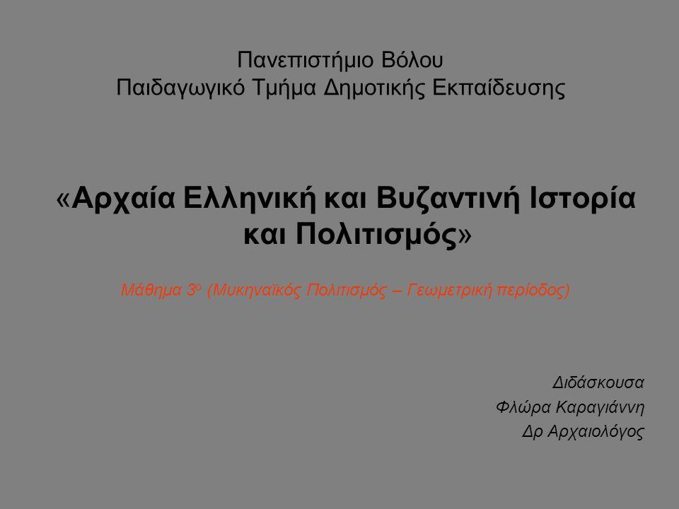 Πανεπιστήμιο Βόλου Παιδαγωγικό Τμήμα Δημοτικής Εκπαίδευσης «Αρχαία Ελληνική και Βυζαντινή Ιστορία και Πολιτισμός» Μάθημα 3 ο (Μυκηναϊκός Πολιτισμός – Γεωμετρική περίοδος) Διδάσκουσα Φλώρα Καραγιάννη Δρ Αρχαιολόγος