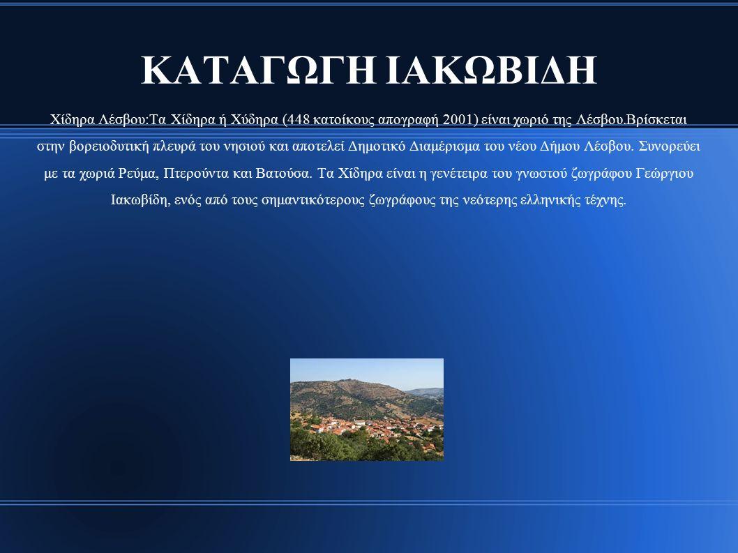 ΚΑΤΑΓΩΓΗ ΙΑΚΩΒΙΔΗ Χίδηρα Λέσβου:Τα Χίδηρα ή Χύδηρα (448 κατοίκους απογραφή 2001) είναι χωριό της Λέσβου.Βρίσκεται στην βορειοδυτική πλευρά του νησιού και αποτελεί Δημοτικό Διαμέρισμα του νέου Δήμου Λέσβου.