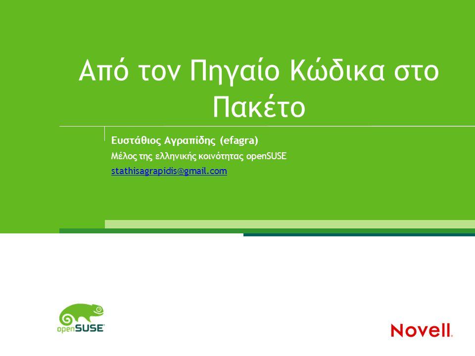 Από τον Πηγαίο Κώδικα στο Πακέτο Ευστάθιος Αγραπίδης (efagra) Μέλος της ελληνικής κοινότητας openSUSE stathisagrapidis@gmail.com
