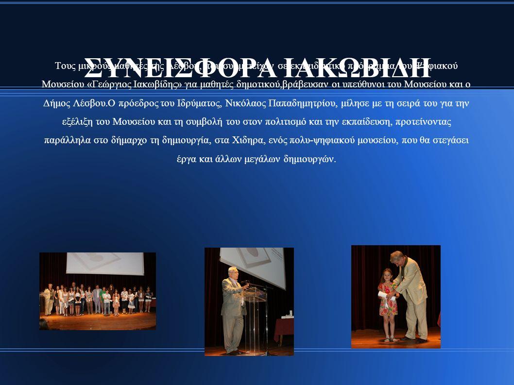 ΣΥΝΕΙΣΦΟΡΑ ΙΑΚΩΒΙΔΗ Τους μικρούς μαθητές της Λέσβου, που συμμετείχαν σε εκπαιδευτικό πρόγραμμα του Ψηφιακού Μουσείου «Γεώργιος Ιακωβίδης» για μαθητές δημοτικού,βράβευσαν οι υπεύθυνοι του Μουσείου και ο Δήμος Λέσβου.Ο πρόεδρος του Ιδρύματος, Νικόλαος Παπαδημητρίου, μίλησε με τη σειρά του για την εξέλιξη του Μουσείου και τη συμβολή του στον πολιτισμό και την εκπαίδευση, προτείνοντας παράλληλα στο δήμαρχο τη δημιουργία, στα Χιδηρα, ενός πολυ-ψηφιακού μουσείου, που θα στεγάσει έργα και άλλων μεγάλων δημιουργών.