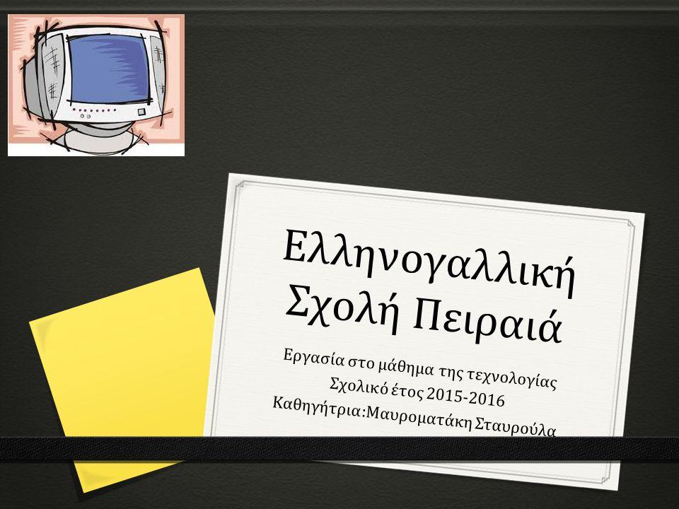 Ελληνογαλλική Σχολή Πειραιά Εργασία στο μάθημα της τεχνολογίας Σχολικό έτος 2015-2016 Καθηγήτρια:Μαυροματάκη Σταυρούλα