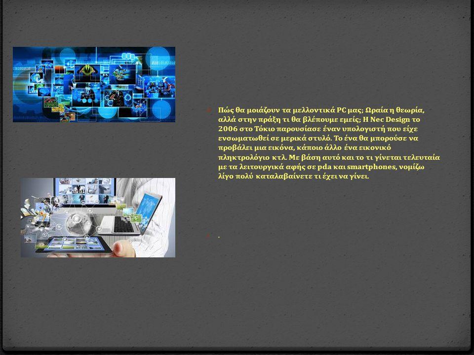 0 Πώς θα μοιάζουν τα μελλοντικά PC μας ; Ωραία η θεωρία, αλλά στην π ράξη τι θα βλέ π ουμε εμείς ; Η Nec Design το 2006 στο Τόκιο π αρουσίασε έναν υ π ολογιστή π ου είχε ενσωματωθεί σε μερικά στυλό.