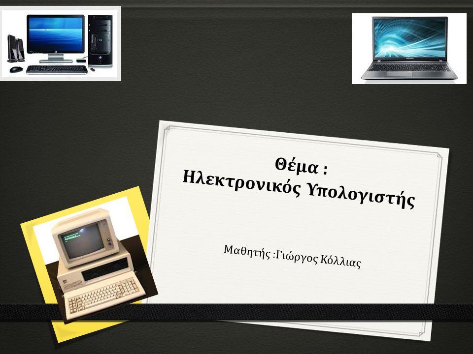 Θέμα : Ηλεκτρονικός Υπολογιστής Μαθητής :Γιώργος Κόλλιας