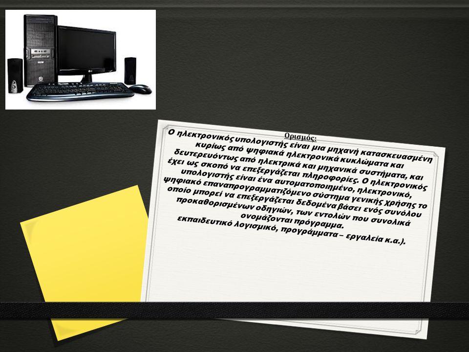 Ορισμός: Ο ηλεκτρονικός υπολογιστής είναι μια μηχανή κατασκευασμένη κυρίως από ψηφιακά ηλεκτρονικά κυκλώματα και δευτερευόντως από ηλεκτρικά και μηχανικά συστήματα, και έχει ως σκοπό να επεξεργάζεται πληροφορίες.
