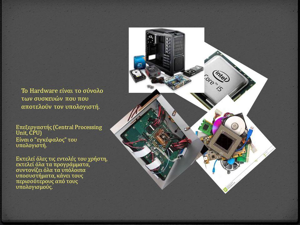 Το Hardware είναι το σύνολο των συσκευών που που αποτελούν τον υπολογιστή. Ε π εξεργαστής (Central Processing Unit, CPU) Είναι ο