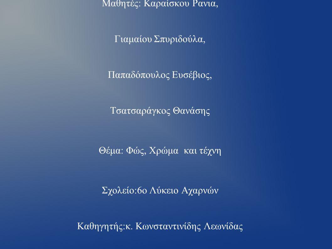 Όνομα ομάδας: Γαλαζοπράσινο Μαθητές: Καραίσκου Ρανια, Γιαμαίου Σπυριδούλα, Παπαδόπουλος Ευσέβιος, Τσατσαράγκος Θανάσης Θέμα: Φώς, Χρώμα και τέχνη Σχολείο:6ο Λύκειο Αχαρνών Καθηγητής:κ.