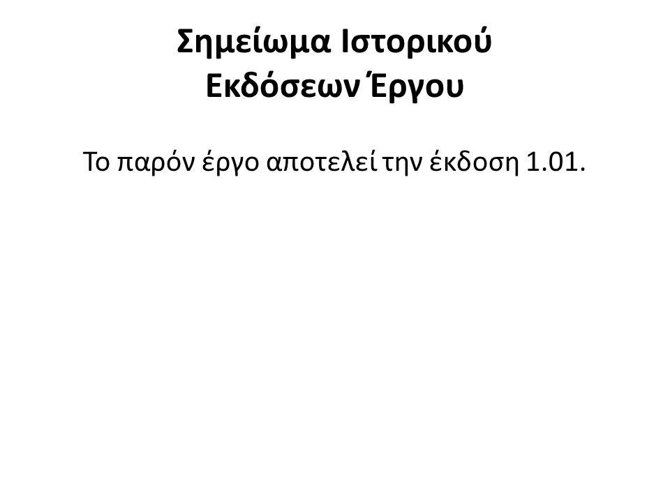 Σημείωμα Ιστορικού Εκδόσεων Έργου Το παρόν έργο αποτελεί την έκδοση 1.01.