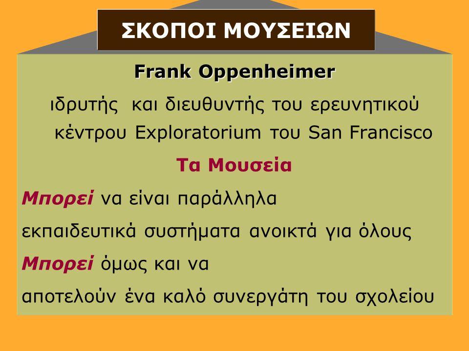 Frank Oppenheimer ιδρυτής και διευθυντής του ερευνητικού κέντρου Exploratorium του San Francisco Τα Μουσεία Μπορεί να είναι παράλληλα εκπαιδευτικά συστήματα ανοικτά για όλους Μπορεί όμως και να αποτελούν ένα καλό συνεργάτη του σχολείου ΣΚΟΠΟΙ ΜΟΥΣΕΙΩΝ