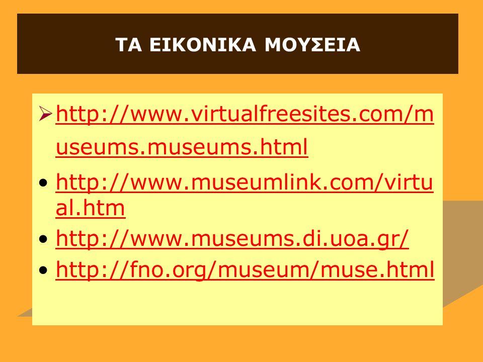 ΤΑ ΕΙΚΟΝΙΚΑ ΜΟΥΣΕΙΑ  http://www.virtualfreesites.com/m useums.museums.html http://www.virtualfreesites.com/m useums.museums.html http://www.museumlink.com/virtu al.htmhttp://www.museumlink.com/virtu al.htm http://www.museums.di.uoa.gr/ http://fno.org/museum/muse.html
