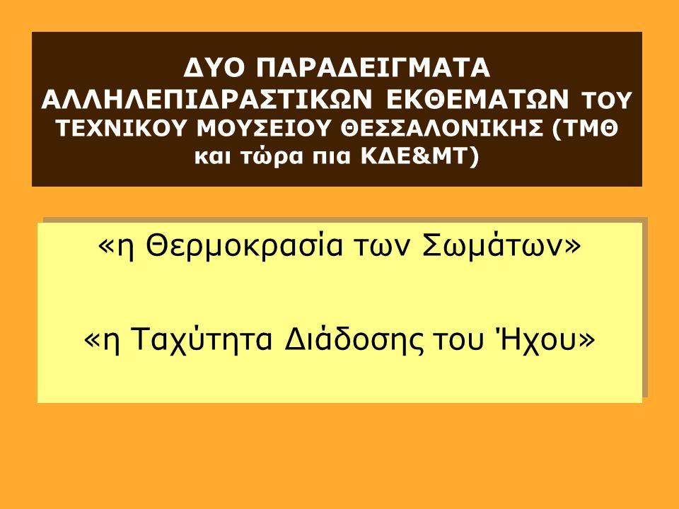 ΔΥΟ ΠΑΡΑΔΕΙΓΜΑΤΑ ΑΛΛΗΛΕΠΙΔΡΑΣΤΙΚΩΝ ΕΚΘΕΜΑΤΩΝ ΤΟΥ ΤΕΧΝΙΚΟΥ ΜΟΥΣΕΙΟΥ ΘΕΣΣΑΛΟΝΙΚΗΣ (ΤΜΘ και τώρα πια ΚΔΕ&ΜΤ) «η Θερμοκρασία των Σωμάτων» «η Ταχύτητα Διάδοσης του Ήχου» «η Θερμοκρασία των Σωμάτων» «η Ταχύτητα Διάδοσης του Ήχου»
