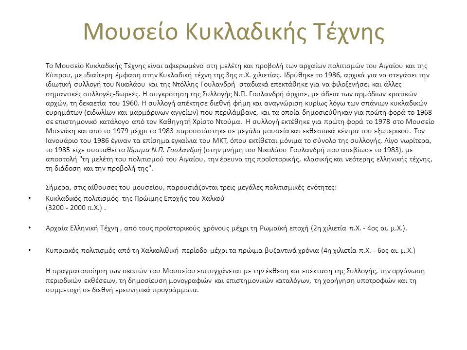 Μουσείο Κυκλαδικής Τέχνης Το Μουσείο Κυκλαδικής Τέχνης είναι αφιερωμένο στη μελέτη και προβολή των αρχαίων πολιτισμών του Αιγαίου και της Κύπρου, με ιδιαίτερη έμφαση στην Κυκλαδική τέχνη της 3ης π.Χ.