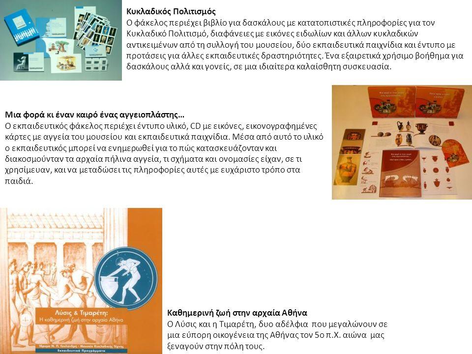 Κυκλαδικός Πολιτισμός Ο φάκελος περιέχει βιβλίο για δασκάλους με κατατοπιστικές πληροφορίες για τον Κυκλαδικό Πολιτισμό, διαφάνειες με εικόνες ειδωλίων και άλλων κυκλαδικών αντικειμένων από τη συλλογή του μουσείου, δύο εκπαιδευτικά παιχνίδια και έντυπο με προτάσεις για άλλες εκπαιδευτικές δραστηριότητες.