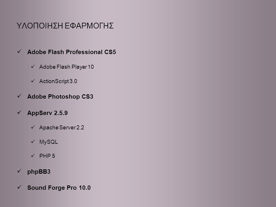 ΥΛΟΠΟΙΗΣΗ ΕΦΑΡΜΟΓΗΣ Adobe Flash Professional CS5 Adobe Flash Player 10 ActionScript 3.0 Adobe Photoshop CS3 AppServ 2.5.9 Apache Server 2.2 MySQL PHP 5 phpBB3 Sound Forge Pro 10.0