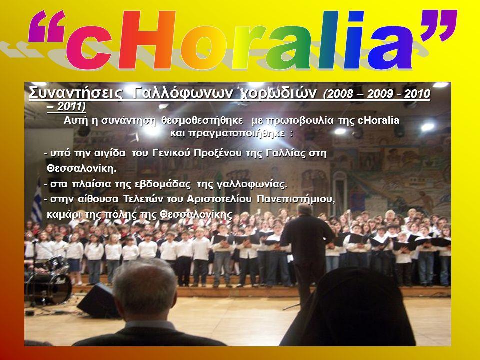 Συναντήσεις Γαλλόφωνων χορωδιών (2008 – 2009 - 2010 – 2011) Αυτή η συνάντηση θεσμοθεστήθηκε με πρωτοβουλία της cHoralia και πραγματοποιήθηκε : - υπό την αιγίδα του Γενικού Προξένου της Γαλλίας στη - υπό την αιγίδα του Γενικού Προξένου της Γαλλίας στη Θεσσαλονίκη.