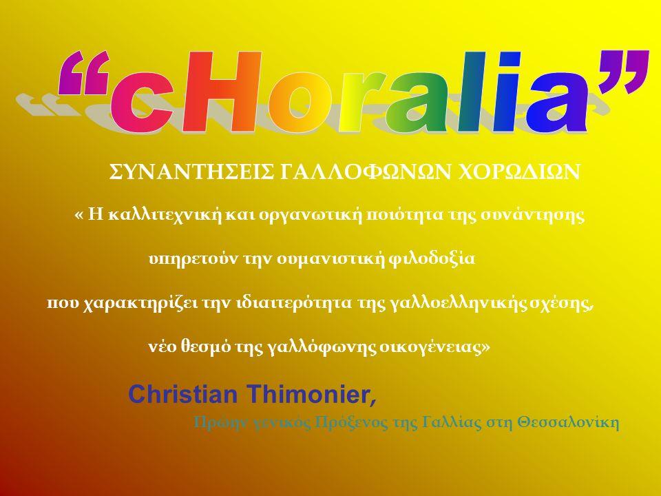 ΣΥΝΑΝΤΗΣΕΙΣ ΓΑΛΛΟΦΩΝΩΝ ΧΟΡΩΔΙΩΝ « Η καλλιτεχνική και οργανωτική ποιότητα της συνάντησης υπηρετούν την ουμανιστική φιλοδοξία που χαρακτηρίζει την ιδιαιτερότητα της γαλλοελληνικής σχέσης, νέο θεσμό της γαλλόφωνης οικογένειας» Christian Thimonier, Πρώην γενικός Πρόξενος της Γαλλίας στη Θεσσαλονίκη