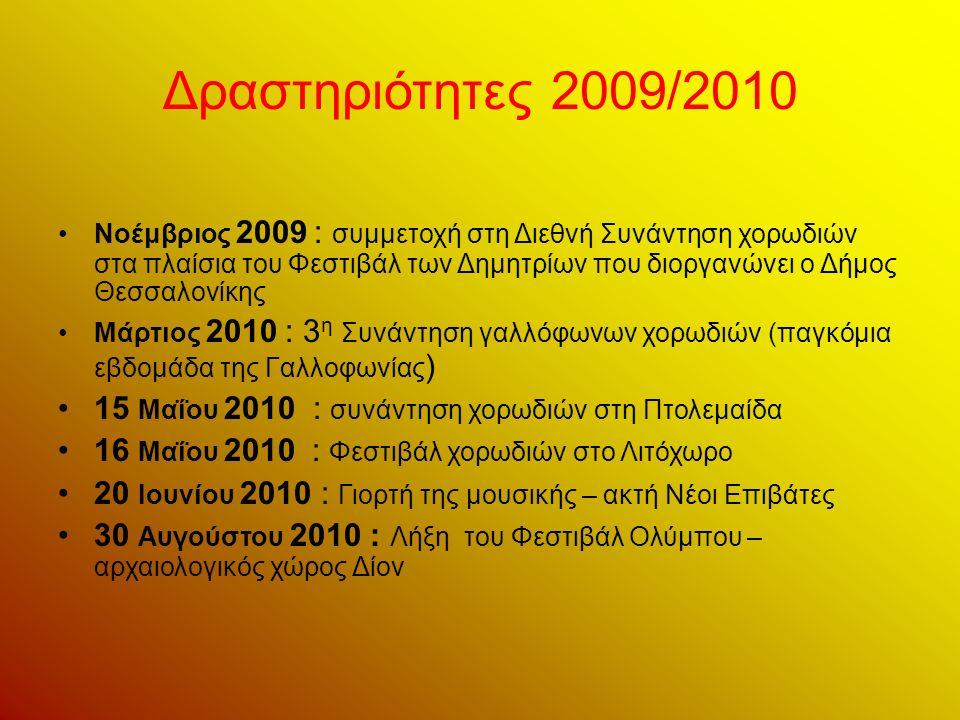 Δραστηριότητες 2009/2010 Νοέμβριος 2009 : συμμετοχή στη Διεθνή Συνάντηση χορωδιών στα πλαίσια του Φεστιβάλ των Δημητρίων που διοργανώνει ο Δήμος Θεσσαλονίκης Μάρτιος 2010 : 3 η Συνάντηση γαλλόφωνων χορωδιών (παγκόμια εβδομάδα της Γαλλοφωνίας ) 15 Μαΐου 2010 : συνάντηση χορωδιών στη Πτολεμαίδα 16 Μαΐου 2010 : Φεστιβάλ χορωδιών στο Λιτόχωρο 20 Ιουνίου 2010 : Γιορτή της μουσικής – ακτή Νέοι Επιβάτες 30 Αυγούστου 2010 : Λήξη του Φεστιβάλ Ολύμπου – αρχαιολογικός χώρος Δίον