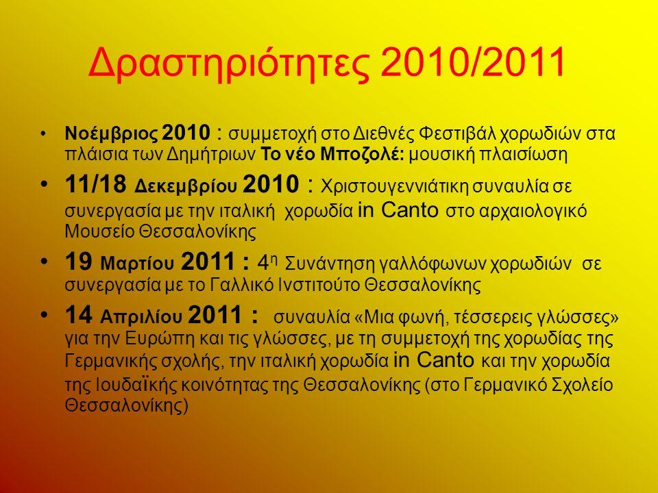 Δραστηριότητες 2010/2011 Νοέμβριος 2010 : συμμετοχή στο Διεθνές Φεστιβάλ χορωδιών στα πλάισια των Δημήτριων Το νέο Μποζολέ: μουσική πλαισίωση 11/18 Δεκεμβρίου 2010 : Χριστουγεννιάτικη συναυλία σε συνεργασία με την ιταλική χορωδία in Canto στο αρχαιολογικό Μουσείο Θεσσαλονίκης 19 Μαρτίου 2011 : 4 η Συνάντηση γαλλόφωνων χορωδιών σε συνεργασία με το Γαλλικό Ινστιτούτο Θεσσαλονίκης 14 Απριλίου 2011 : συναυλία «Μια φωνή, τέσσερεις γλώσσες» για την Ευρώπη και τις γλώσσες, με τη συμμετοχή της χορωδίας της Γερμανικής σχολής, την ιταλική χορωδία in Canto και την χορωδία της Ιουδα ï κής κοινότητας της Θεσσαλονίκης (στο Γερμανικό Σχολείο Θεσσαλονίκης)