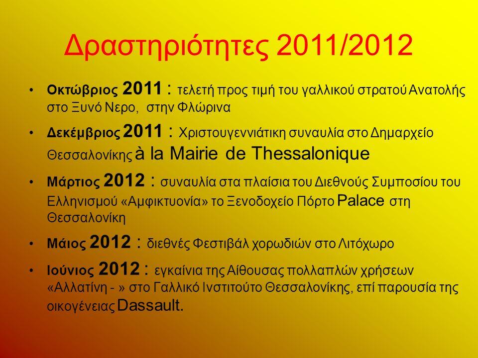 Δραστηριότητες 2011/2012 Οκτώβριος 2011 : τελετή προς τιμή του γαλλικού στρατού Ανατολής στο Ξυνό Νερο, στην Φλώρινα Δεκέμβριος 2011 : Χριστουγεννιάτικη συναυλία στο Δημαρχείο Θεσσαλονίκης à la Mairie de Thessalonique Μάρτιος 2012 : συναυλία στα πλαίσια του Διεθνούς Συμποσίου του Ελληνισμού «Αμφικτυονία» το Ξενοδοχείο Πόρτο Palace στη Θεσσαλονίκη Μάιος 2012 : διεθνές Φεστιβάλ χορωδιών στο Λιτόχωρο Ιούνιος 2012 : εγκαίνια της Αίθουσας πολλαπλών χρήσεων «Αλλατίνη - » στο Γαλλικό Ινστιτούτο Θεσσαλονίκης, επί παρουσία της οικογένειας Dassault.