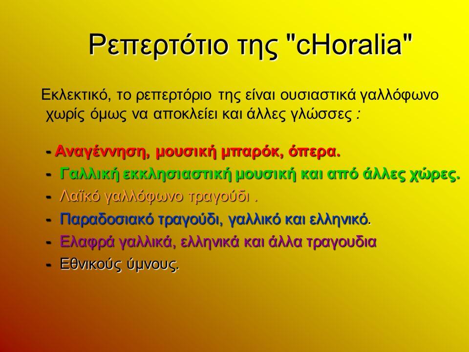 Ρεπερτότιο της cHoralia Εκλεκτικό, το ρεπερτόριο της είναι ουσιαστικά γαλλόφωνο χωρίς όμως να αποκλείει και άλλες γλώσσες : - Αναγέννηση, μουσική μπαρόκ, όπερα.
