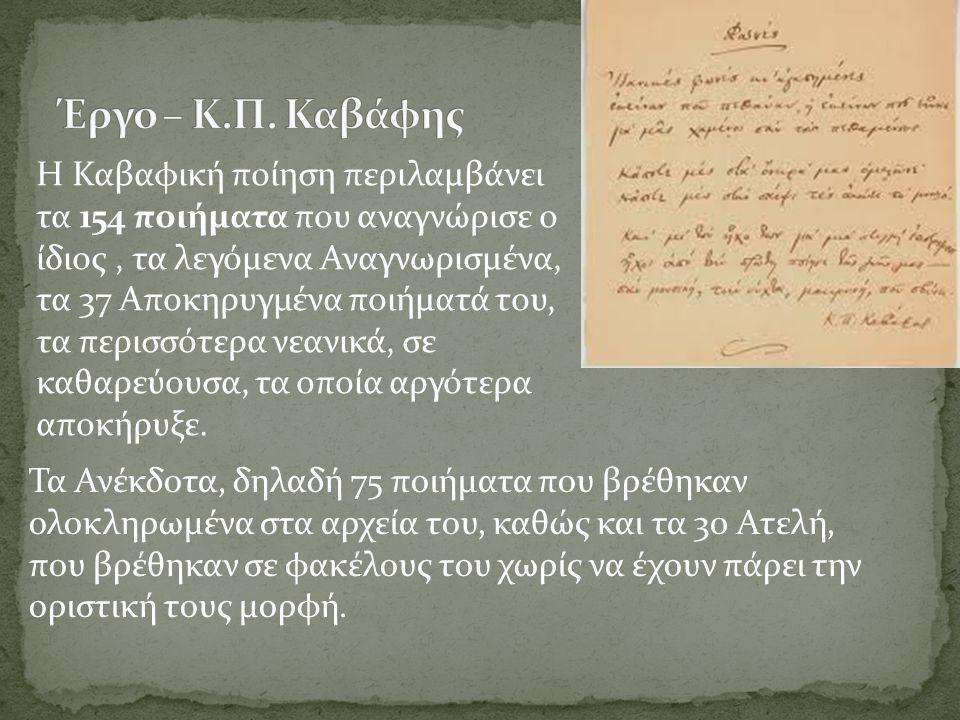Η Καβαφική ποίηση περιλαμβάνει τα 154 ποιήματα που αναγνώρισε ο ίδιος, τα λεγόμενα Αναγνωρισμένα, τα 37 Αποκηρυγμένα ποιήματά του, τα περισσότερα νεανικά, σε καθαρεύουσα, τα οποία αργότερα αποκήρυξε.