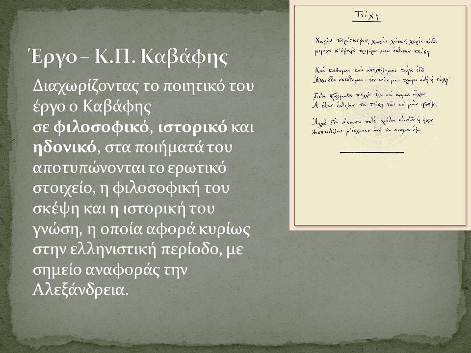 Διαχωρίζοντας το ποιητικό του έργο ο Καβάφης σε φιλοσοφικό, ιστορικό και ηδονικό, στα ποιήματά του αποτυπώνονται το ερωτικό στοιχείο, η φιλοσοφική του σκέψη και η ιστορική του γνώση, η οποία αφορά κυρίως στην ελληνιστική περίοδο, με σημείο αναφοράς την Αλεξάνδρεια.