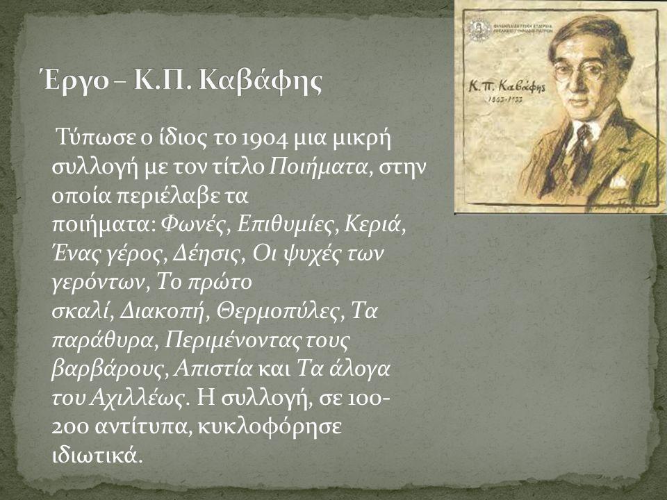 Τύπωσε ο ίδιος το 1904 μια μικρή συλλογή με τον τίτλο Ποιήματα, στην οποία περιέλαβε τα ποιήματα: Φωνές, Επιθυμίες, Κεριά, Ένας γέρος, Δέησις, Οι ψυχές των γερόντων, Το πρώτο σκαλί, Διακοπή, Θερμοπύλες, Τα παράθυρα, Περιμένοντας τους βαρβάρους, Απιστία και Τα άλογα του Αχιλλέως.