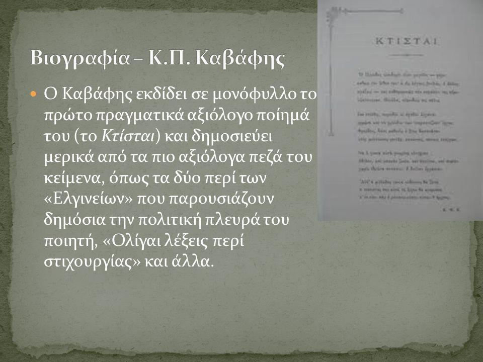 Ο Καβάφης εκδίδει σε μονόφυλλο το πρώτο πραγματικά αξιόλογο ποίημά του (το Κτίσται) και δημοσιεύει μερικά από τα πιο αξιόλογα πεζά του κείμενα, όπως τα δύο περί των «Ελγινείων» που παρουσιάζουν δημόσια την πολιτική πλευρά του ποιητή, «Ολίγαι λέξεις περί στιχουργίας» και άλλα.