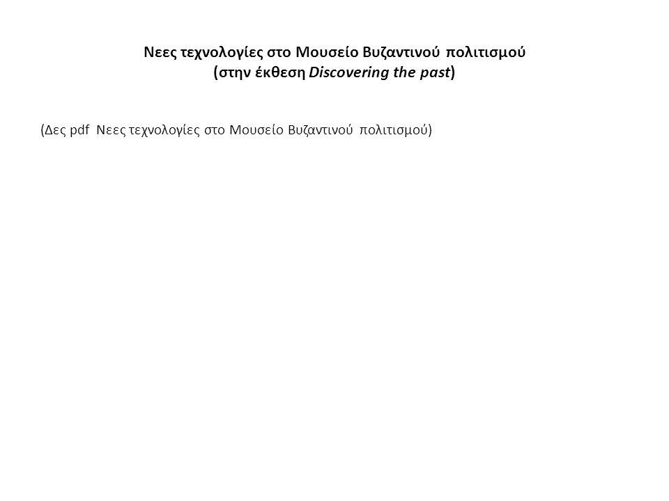 Νεες τεχνολογίες στο Μουσείο Βυζαντινού πολιτισμού (στην έκθεση Discovering the past) (Δες pdf Νεες τεχνολογίες στο Μουσείο Βυζαντινού πολιτισμού)