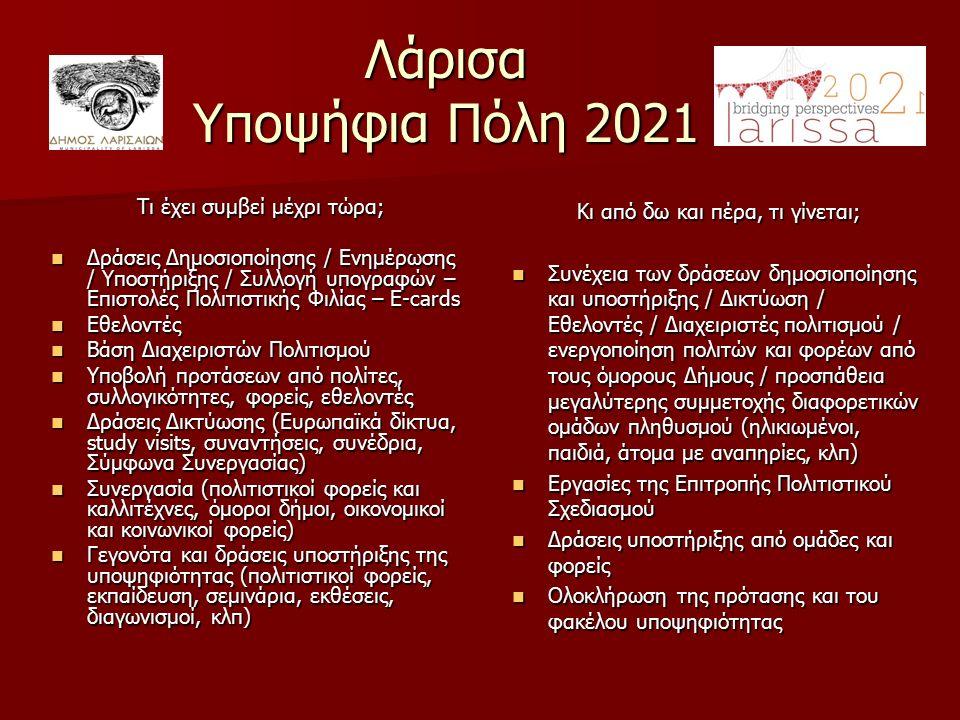 Λάρισα Υποψήφια Πόλη 2021 Τι έχει συμβεί μέχρι τώρα; Δράσεις Δημοσιοποίησης / Ενημέρωσης / Υποστήριξης / Συλλογή υπογραφών – Επιστολές Πολιτιστικής Φιλίας – E-cards Δράσεις Δημοσιοποίησης / Ενημέρωσης / Υποστήριξης / Συλλογή υπογραφών – Επιστολές Πολιτιστικής Φιλίας – E-cards Εθελοντές Εθελοντές Βάση Διαχειριστών Πολιτισμού Βάση Διαχειριστών Πολιτισμού Υποβολή προτάσεων από πολίτες, συλλογικότητες, φορείς, εθελοντές Υποβολή προτάσεων από πολίτες, συλλογικότητες, φορείς, εθελοντές Δράσεις Δικτύωσης (Ευρωπαϊκά δίκτυα, study visits, συναντήσεις, συνέδρια, Σύμφωνα Συνεργασίας) Δράσεις Δικτύωσης (Ευρωπαϊκά δίκτυα, study visits, συναντήσεις, συνέδρια, Σύμφωνα Συνεργασίας) Συνεργασία (πολιτιστικοί φορείς και καλλιτέχνες, όμοροι δήμοι, οικονομικοί και κοινωνικοί φορείς) Συνεργασία (πολιτιστικοί φορείς και καλλιτέχνες, όμοροι δήμοι, οικονομικοί και κοινωνικοί φορείς) Γεγονότα και δράσεις υποστήριξης της υποψηφιότητας (πολιτιστικοί φορείς, εκπαίδευση, σεμινάρια, εκθέσεις, διαγωνισμοί, κλπ) Γεγονότα και δράσεις υποστήριξης της υποψηφιότητας (πολιτιστικοί φορείς, εκπαίδευση, σεμινάρια, εκθέσεις, διαγωνισμοί, κλπ) Κι από δω και πέρα, τι γίνεται; Συνέχεια των δράσεων δημοσιοποίησης και υποστήριξης / Δικτύωση / Εθελοντές / Διαχειριστές πολιτισμού / ενεργοποίηση πολιτών και φορέων από τους όμορους Δήμους / προσπάθεια μεγαλύτερης συμμετοχής διαφορετικών ομάδων πληθυσμού (ηλικιωμένοι, παιδιά, άτομα με αναπηρίες, κλπ) Συνέχεια των δράσεων δημοσιοποίησης και υποστήριξης / Δικτύωση / Εθελοντές / Διαχειριστές πολιτισμού / ενεργοποίηση πολιτών και φορέων από τους όμορους Δήμους / προσπάθεια μεγαλύτερης συμμετοχής διαφορετικών ομάδων πληθυσμού (ηλικιωμένοι, παιδιά, άτομα με αναπηρίες, κλπ) Εργασίες της Επιτροπής Πολιτιστικού Σχεδιασμού Εργασίες της Επιτροπής Πολιτιστικού Σχεδιασμού Δράσεις υποστήριξης από ομάδες και φορείς Δράσεις υποστήριξης από ομάδες και φορείς Ολοκλήρωση της πρότασης και του φακέλου υποψηφιότητας Ολοκλήρωση της πρότασης και του φακέλου υποψηφιότητας